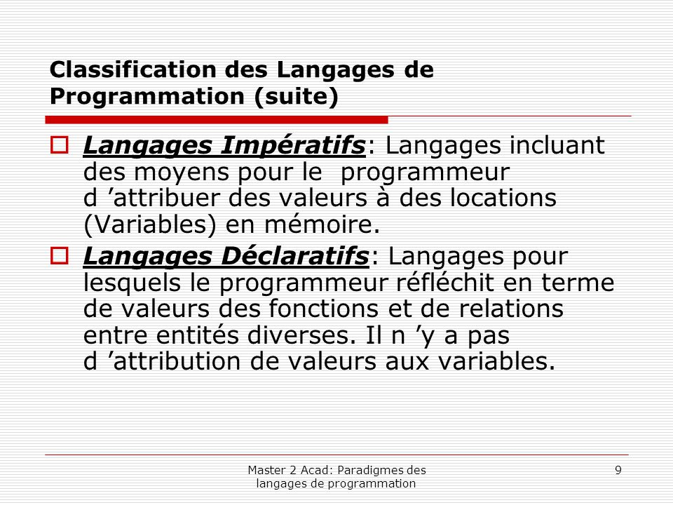 Master 2 Acad: Paradigmes des langages de programmation 10 Classification des Langages de Programmation (suite)  Programmation Procédurale: Le programme est divisé en blocs qui peuvent contenir leurs propres variables ainsi que d 'autres blocs.