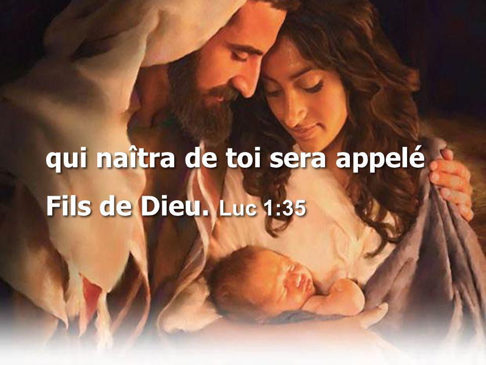 qui naîtra de toi sera appelé Fils de Dieu.Luc 1:35 qui naîtra de toi sera appelé Fils de Dieu.