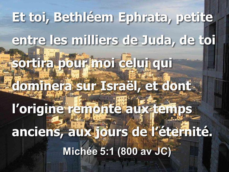 Et toi, Bethléem Ephrata, petite entre les milliers de Juda, de toi sortira pour moi celui qui dominera sur Israël, et dont l'origine remonte aux temps anciens, aux jours de l'éternité.