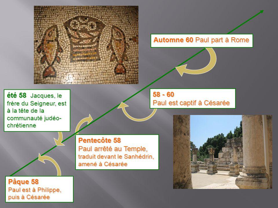 Pentecôte 58 Paul arrêté au Temple, traduit devant le Sanhédrin, amené à Césarée été 58 Jacques, le frère du Seigneur, est à la tête de la communauté
