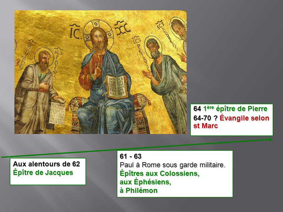 64 1 ère épître de Pierre 64-70 ? Évangile selon st Marc 61 - 63 Paul à Rome sous garde militaire. Épîtres aux Colossiens, aux Éphésiens, à Philémon A