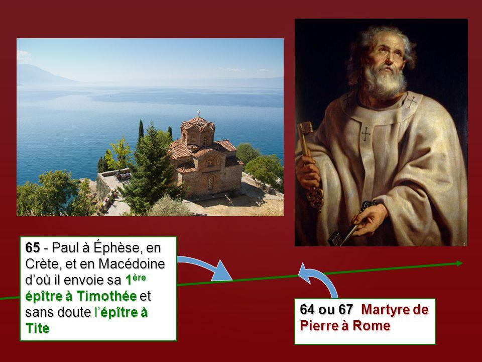 64 ou 67 Martyre de Pierre à Rome 65 - Paul à Éphèse, en Crète, et en Macédoine d'où il envoie sa 1 ère épître à Timothée et sans doute l'épître à Tit