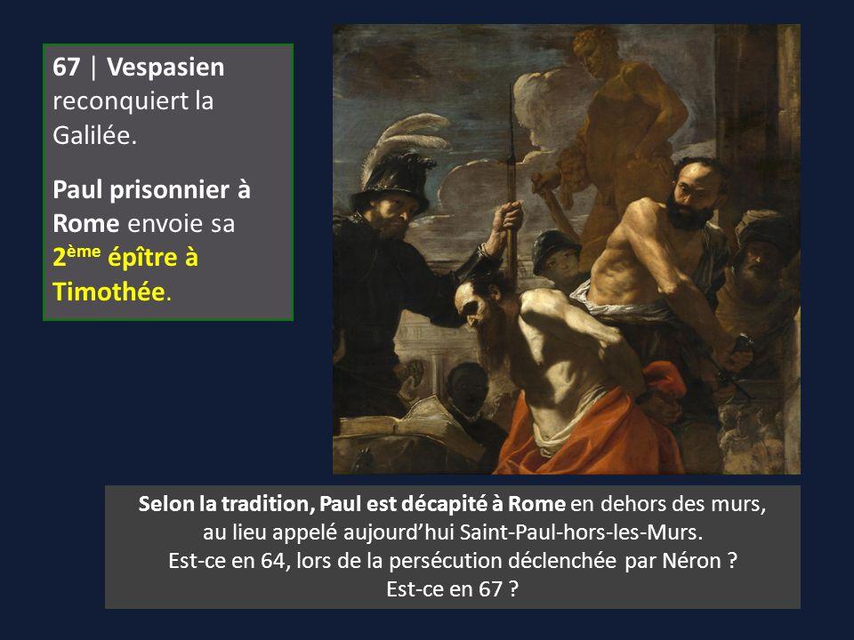 67 | Vespasien reconquiert la Galilée. Paul prisonnier à Rome envoie sa 2 ème épître à Timothée. Selon la tradition, Paul est décapité à Rome en dehor