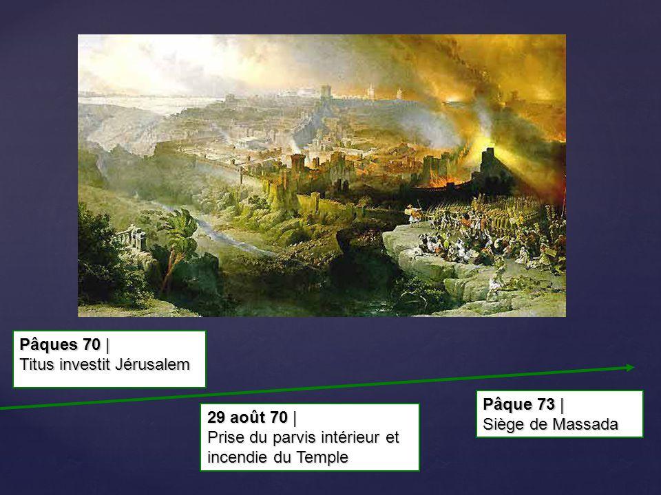 Pâque 73 | Siège de Massada 29 août 70 | Prise du parvis intérieur et incendie du Temple Pâques 70 | Titus investit Jérusalem