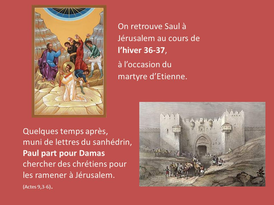 On retrouve Saul à Jérusalem au cours de l'hiver 36-37, à l'occasion du martyre d'Etienne. Quelques temps après, muni de lettres du sanhédrin, Paul pa