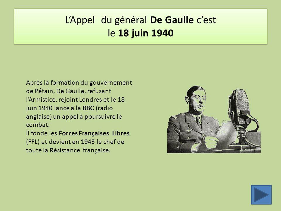 L'Appel du général De Gaulle c'est le 18 juin 1940 Après la formation du gouvernement de Pétain, De Gaulle, refusant l'Armistice, rejoint Londres et l