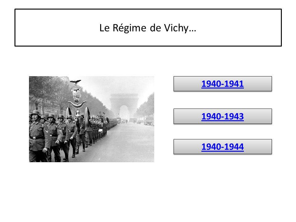 Le Régime de Vichy… 1940-1944 1940-1943 1940-1941