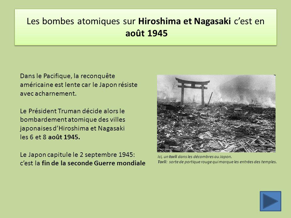 Les bombes atomiques sur Hiroshima et Nagasaki c'est en août 1945 Dans le Pacifique, la reconquête américaine est lente car le Japon résiste avec acha