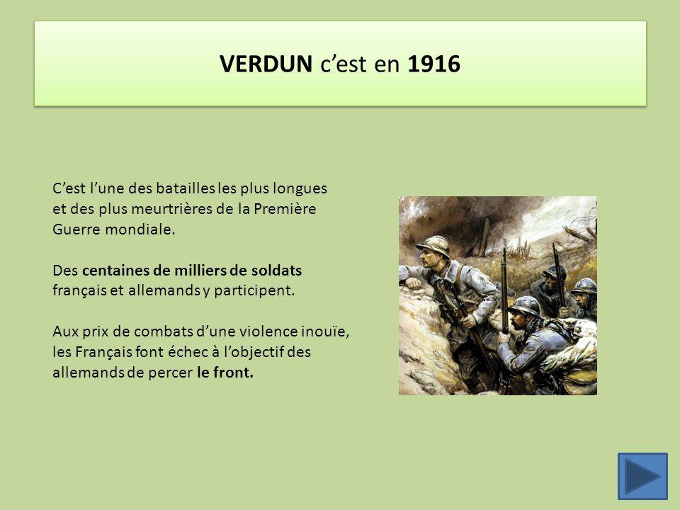VERDUN c'est en 1916 C'est l'une des batailles les plus longues et des plus meurtrières de la Première Guerre mondiale. Des centaines de milliers de s