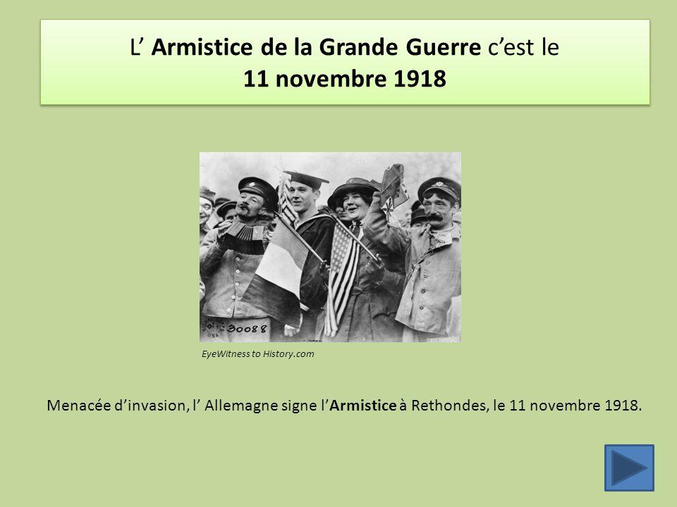 L' Armistice de la Grande Guerre c'est le 11 novembre 1918 Menacée d'invasion, l' Allemagne signe l'Armistice à Rethondes, le 11 novembre 1918. EyeWit