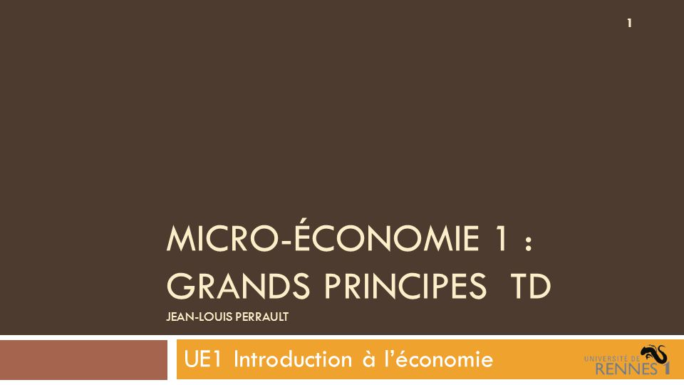 MICRO-ÉCONOMIE 1 : GRANDS PRINCIPES TD JEAN-LOUIS PERRAULT UE1 Introduction à l'économie 1