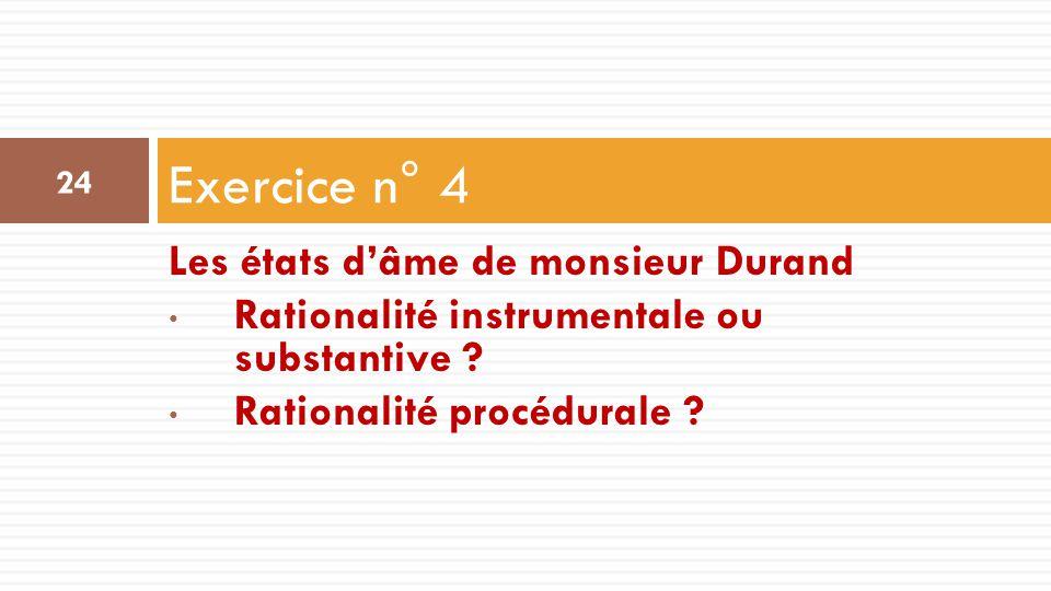 Les états d'âme de monsieur Durand Rationalité instrumentale ou substantive ? Rationalité procédurale ? Exercice n° 4 24