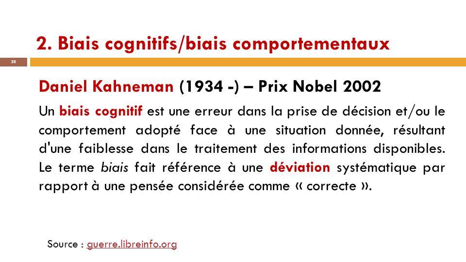 2. Biais cognitifs/biais comportementaux 28 Daniel Kahneman (1934 -) – Prix Nobel 2002 Un biais cognitif est une erreur dans la prise de décision et/o