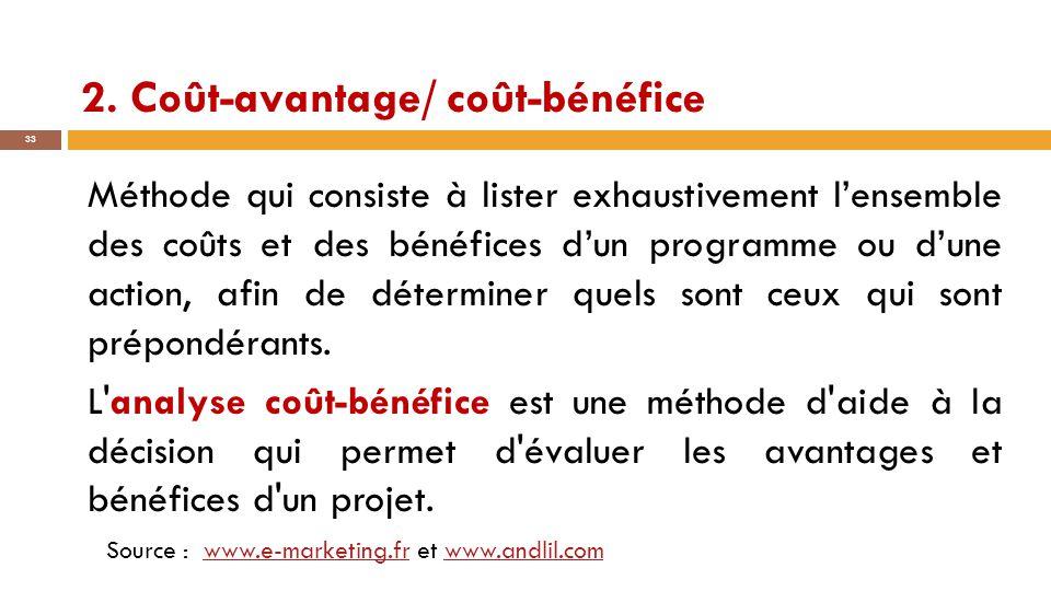 2. Coût-avantage/ coût-bénéfice 33 Méthode qui consiste à lister exhaustivement l'ensemble des coûts et des bénéfices d'un programme ou d'une action,