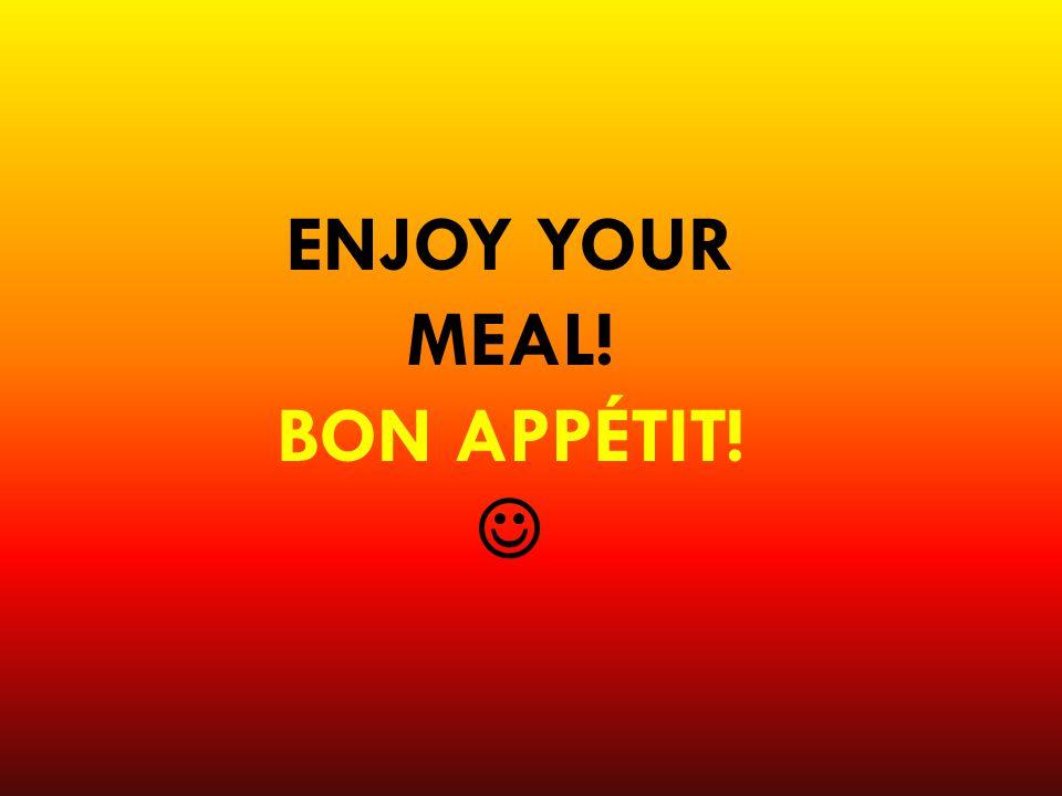 ENJOY YOUR MEAL! BON APPÉTIT!