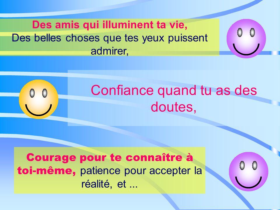 Des amis qui illuminent ta vie, Des belles choses que tes yeux puissent admirer, Confiance quand tu as des doutes, Courage pour te connaître à toi-même, patience pour accepter la réalité, et...