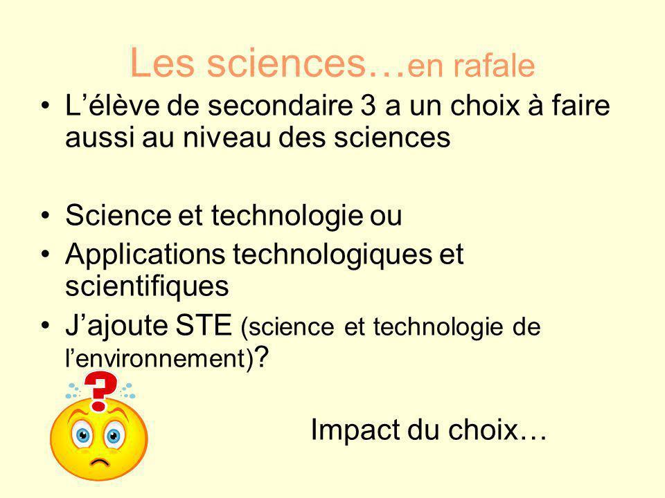 Les sciences… en rafale L'élève de secondaire 3 a un choix à faire aussi au niveau des sciences Science et technologie ou Applications technologiques et scientifiques J'ajoute STE (science et technologie de l'environnement) .