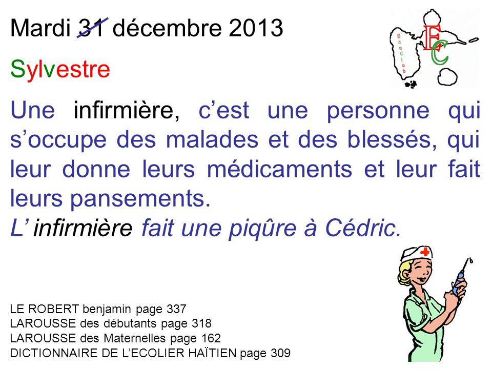 Mardi 31 décembre 2013 Sylvestre Une infirmière, c'est une personne qui s'occupe des malades et des blessés, qui leur donne leurs médicaments et leur fait leurs pansements.