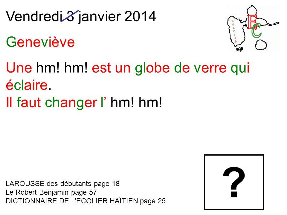 Vendredi 3 janvier 2014 Geneviève Une hm! hm! est un globe de verre qui éclaire. Il faut changer l' hm! hm! LAROUSSE des débutants page 18 Le Robert B