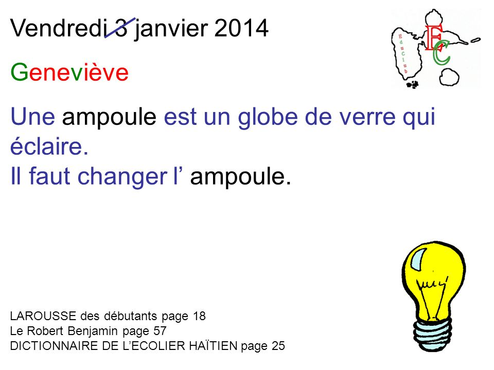 Vendredi 3 janvier 2014 Geneviève Une ampoule est un globe de verre qui éclaire. Il faut changer l' ampoule. LAROUSSE des débutants page 18 Le Robert
