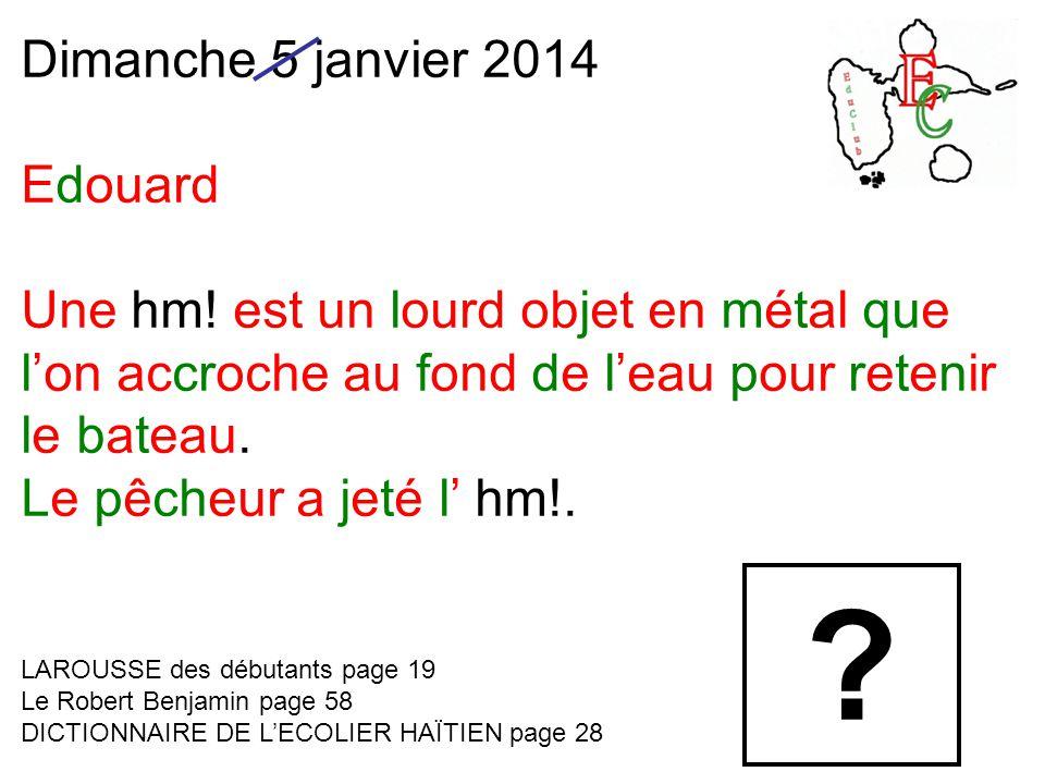 Dimanche 5 janvier 2014 Edouard Une hm! est un lourd objet en métal que l'on accroche au fond de l'eau pour retenir le bateau. Le pêcheur a jeté l' hm