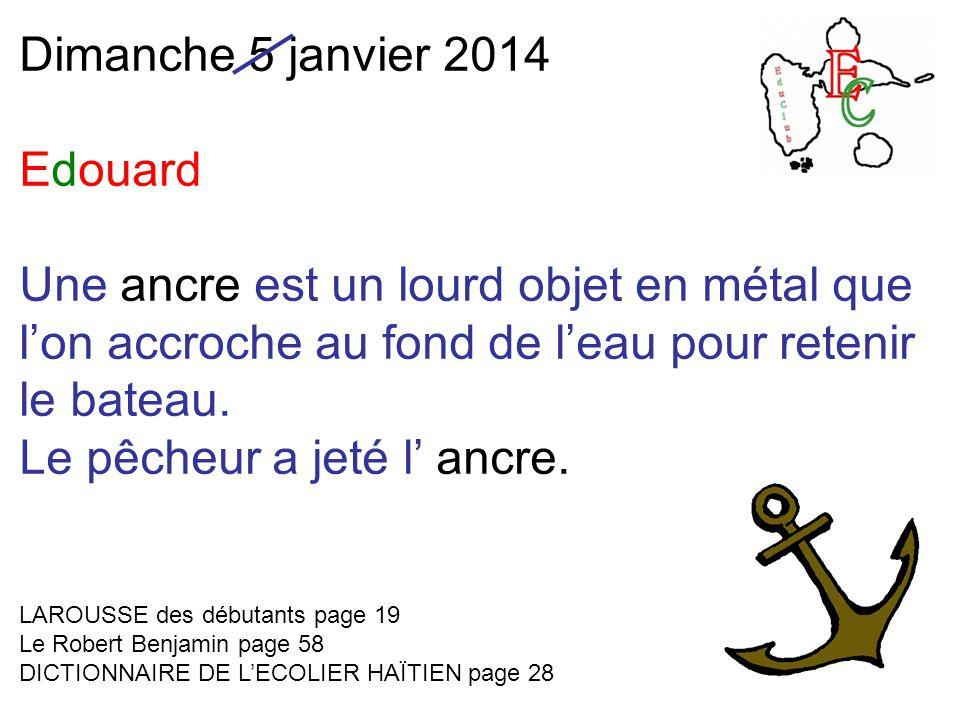 Dimanche 5 janvier 2014 Edouard Une ancre est un lourd objet en métal que l'on accroche au fond de l'eau pour retenir le bateau.