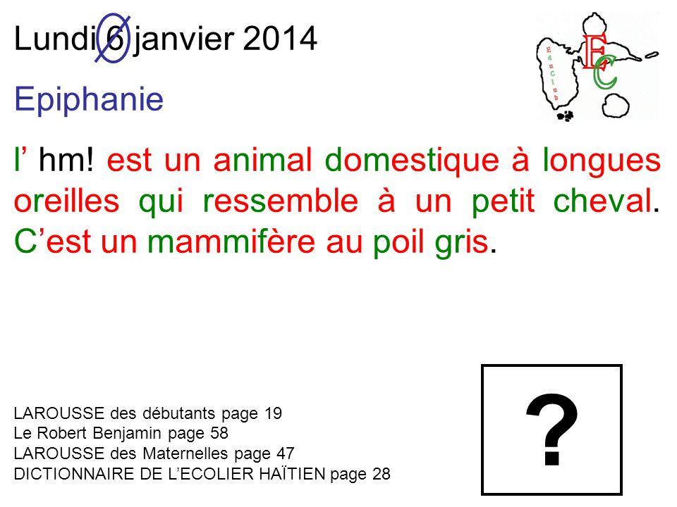 Lundi 6 janvier 2014 Epiphanie l' hm! est un animal domestique à longues oreilles qui ressemble à un petit cheval. C'est un mammifère au poil gris. LA