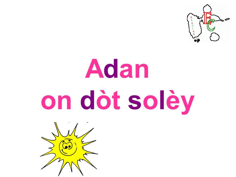 Lundi 14 novembre 2011 Sidoine Adan on dòt solèy (LE ROBERT benjamin page 99) Dictionnaire HACHETTE benjamin page 95 LAROUSSE des débutants page 76 LA