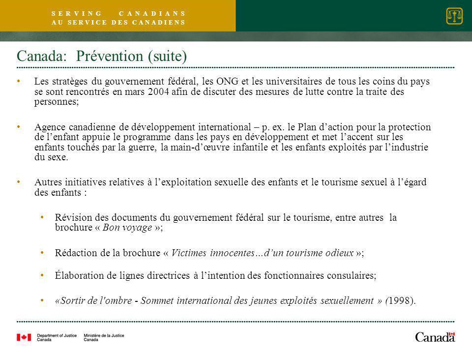 S E R V I N G C A N A D I A N S A U S E R V I C E D E S C A N A D I E N S Canada: Prévention (suite) Les stratèges du gouvernement fédéral, les ONG et les universitaires de tous les coins du pays se sont rencontrés en mars 2004 afin de discuter des mesures de lutte contre la traite des personnes; Agence canadienne de développement international – p.