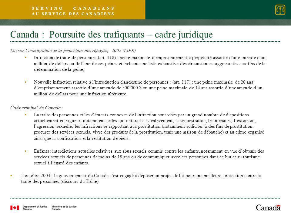 S E R V I N G C A N A D I A N S A U S E R V I C E D E S C A N A D I E N S Canada : Poursuite des trafiquants – cadre juridique Loi sur l'immigration et la protection des réfugiés, 2002 (LIPR) Infraction de traite de personnes (art.