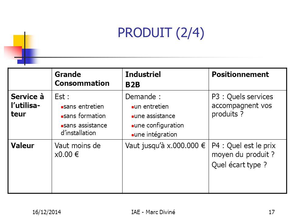 16/12/2014IAE - Marc Diviné17 PRODUIT (2/4) Grande Consommation Industriel B2B Positionnement Service à l'utilisa- teur Est : sans entretien sans form