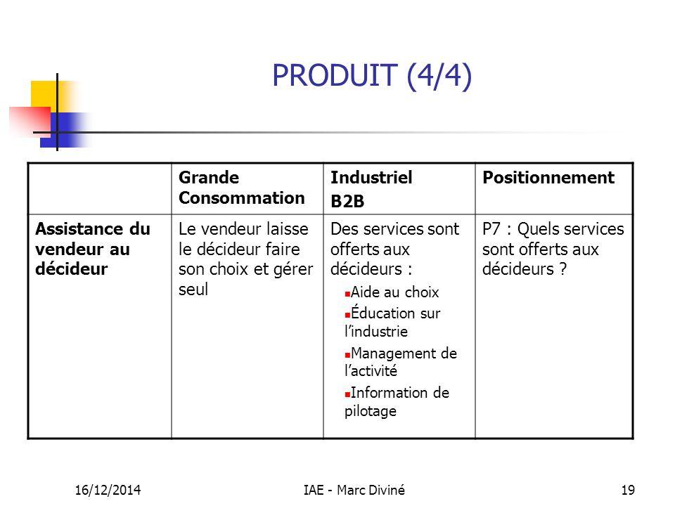 16/12/2014IAE - Marc Diviné19 PRODUIT (4/4) Grande Consommation Industriel B2B Positionnement Assistance du vendeur au décideur Le vendeur laisse le d