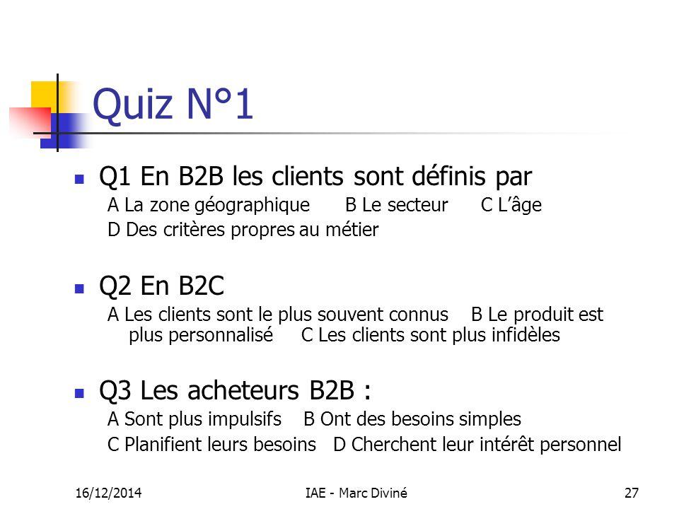 16/12/2014IAE - Marc Diviné27 Quiz N°1 Q1 En B2B les clients sont définis par A La zone géographiqueB Le secteur C L'âge D Des critères propres au mét