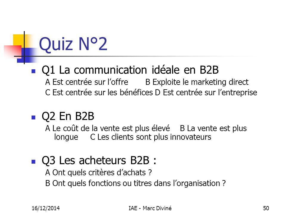 16/12/2014IAE - Marc Diviné50 Quiz N°2 Q1 La communication idéale en B2B A Est centrée sur l'offre B Exploite le marketing direct C Est centrée sur le