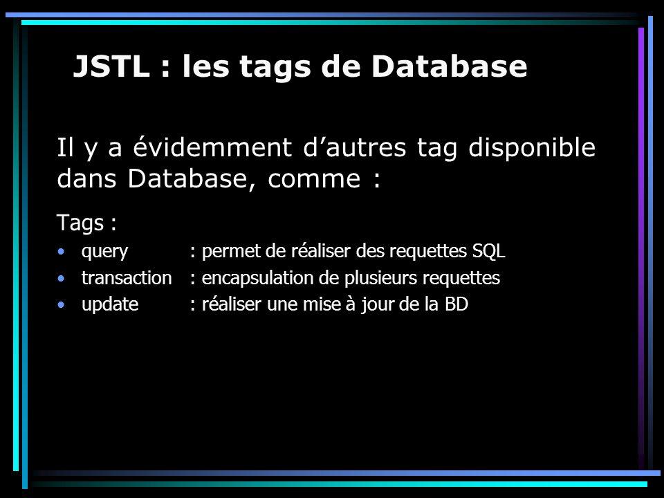 Il y a évidemment d'autres tag disponible dans Database, comme : JSTL : les tags de Database Tags : query: permet de réaliser des requettes SQL transa