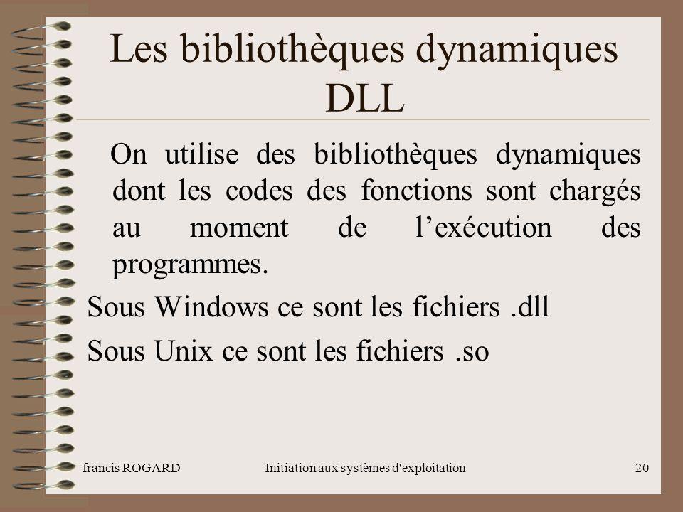 francis ROGARDInitiation aux systèmes d'exploitation20 Les bibliothèques dynamiques DLL On utilise des bibliothèques dynamiques dont les codes des fon