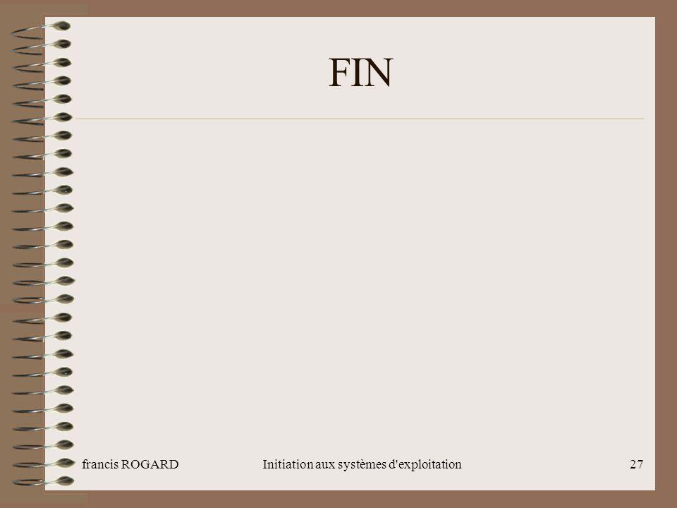 francis ROGARDInitiation aux systèmes d'exploitation27 FIN