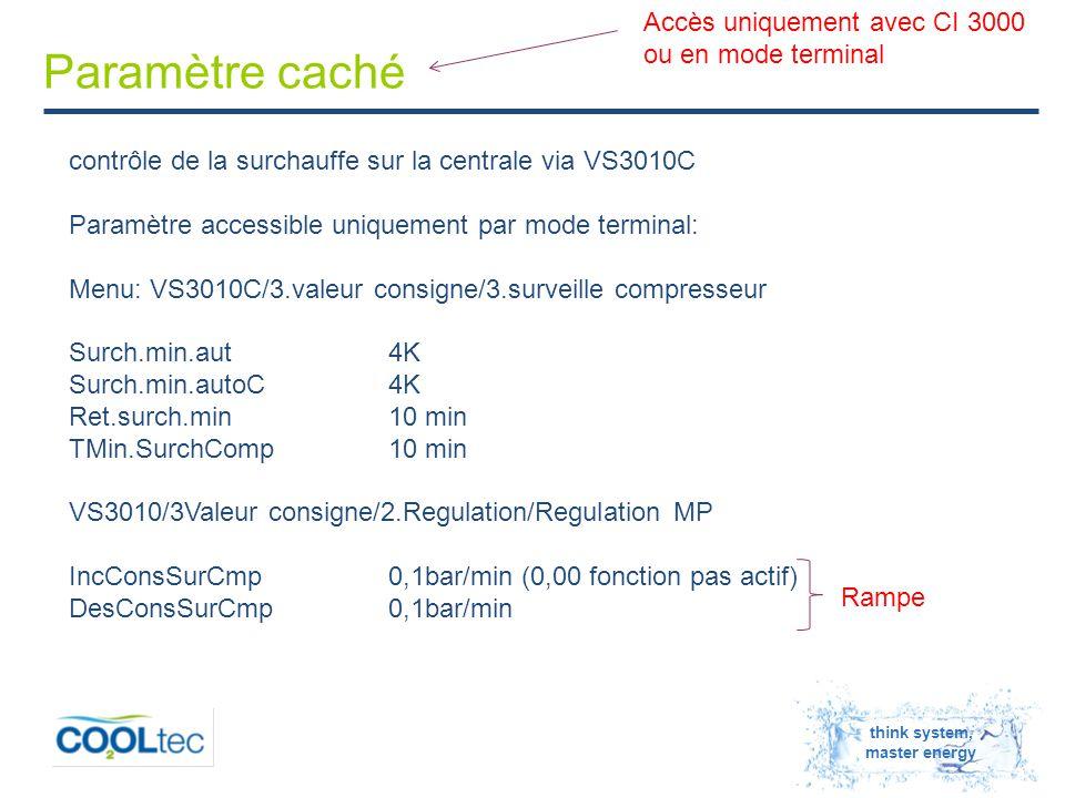 think system, master energy Paramètre caché contrôle de la surchauffe sur la centrale via VS3010C Paramètre accessible uniquement par mode terminal: Menu: VS3010C/3.valeur consigne/3.surveille compresseur Surch.min.aut4K Surch.min.autoC4K Ret.surch.min10 min TMin.SurchComp10 min VS3010/3Valeur consigne/2.Regulation/Regulation MP IncConsSurCmp0,1bar/min (0,00 fonction pas actif) DesConsSurCmp0,1bar/min Rampe Accès uniquement avec CI 3000 ou en mode terminal