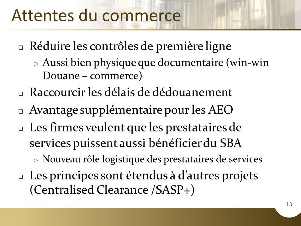 13 Attentes du commerce  Réduire les contrôles de première ligne o Aussi bien physique que documentaire (win-win Douane – commerce)  Raccourcir les délais de dédouanement  Avantage supplémentaire pour les AEO  Les firmes veulent que les prestataires de services puissent aussi bénéficier du SBA o Nouveau rôle logistique des prestataires de services  Les principes sont étendus à d'autres projets (Centralised Clearance /SASP+)