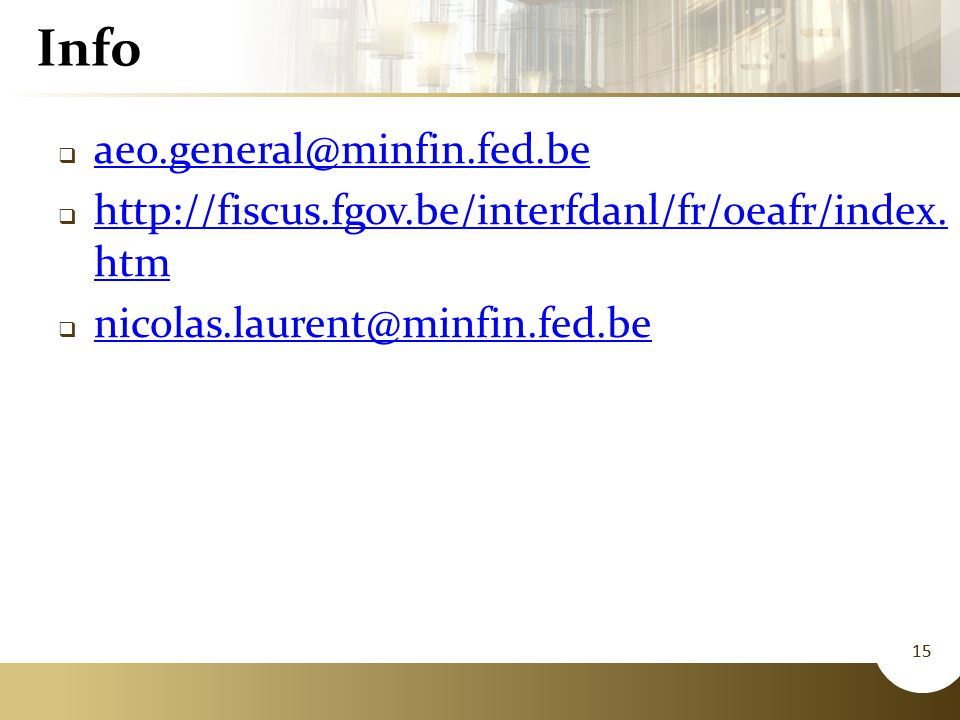 15 Info  aeo.general@minfin.fed.be aeo.general@minfin.fed.be  http://fiscus.fgov.be/interfdanl/fr/oeafr/index. htm http://fiscus.fgov.be/interfdanl/