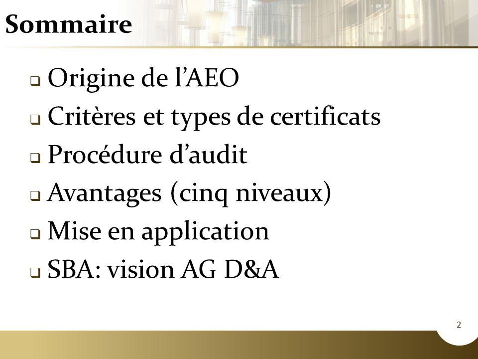 2 Sommaire 2  Origine de l'AEO  Critères et types de certificats  Procédure d'audit  Avantages (cinq niveaux)  Mise en application  SBA: vision AG D&A