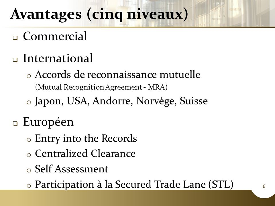 6 Avantages (cinq niveaux)  Commercial  International o Accords de reconnaissance mutuelle (Mutual Recognition Agreement - MRA) o Japon, USA, Andorre, Norvège, Suisse  Européen o Entry into the Records o Centralized Clearance o Self Assessment o Participation à la Secured Trade Lane (STL) 6