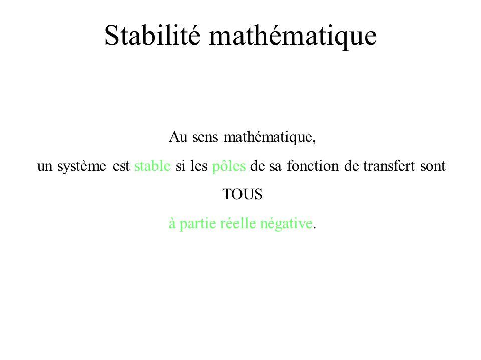Au sens mathématique, un système est stable si les pôles de sa fonction de transfert sont TOUS à partie réelle négative. Stabilité mathématique