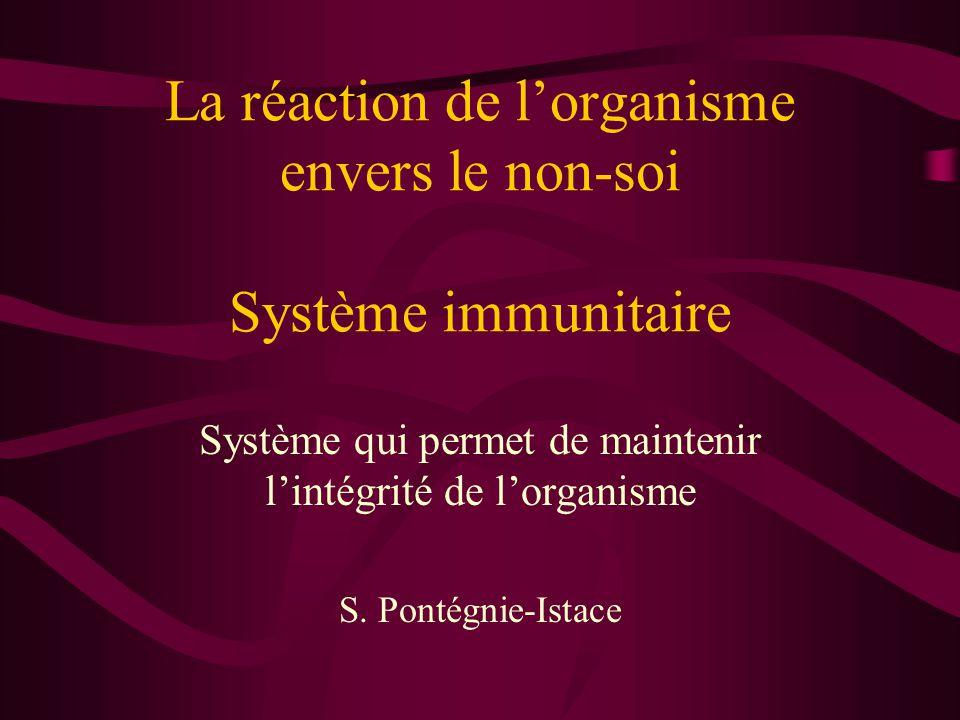La réaction de l'organisme envers le non-soi Système immunitaire Système qui permet de maintenir l'intégrité de l'organisme S.