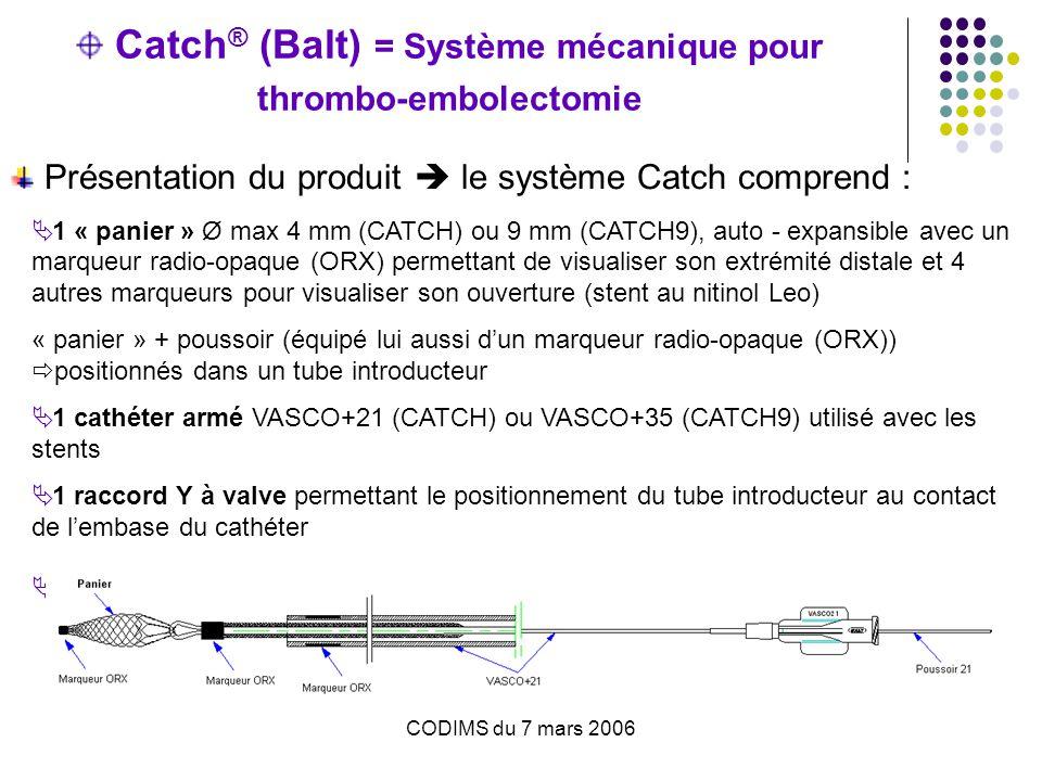 Catch ® (Balt) = Système mécanique pour thrombo-embolectomie Présentation du produit  le système Catch comprend :  1 « panier » Ø max 4 mm (CATCH) ou 9 mm (CATCH9), auto - expansible avec un marqueur radio-opaque (ORX) permettant de visualiser son extrémité distale et 4 autres marqueurs pour visualiser son ouverture (stent au nitinol Leo) « panier » + poussoir (équipé lui aussi d'un marqueur radio-opaque (ORX))  positionnés dans un tube introducteur  1 cathéter armé VASCO+21 (CATCH) ou VASCO+35 (CATCH9) utilisé avec les stents  1 raccord Y à valve permettant le positionnement du tube introducteur au contact de l'embase du cathéter  2 cônes permettant la réintroduction du panier dans le cathéter Vasco+