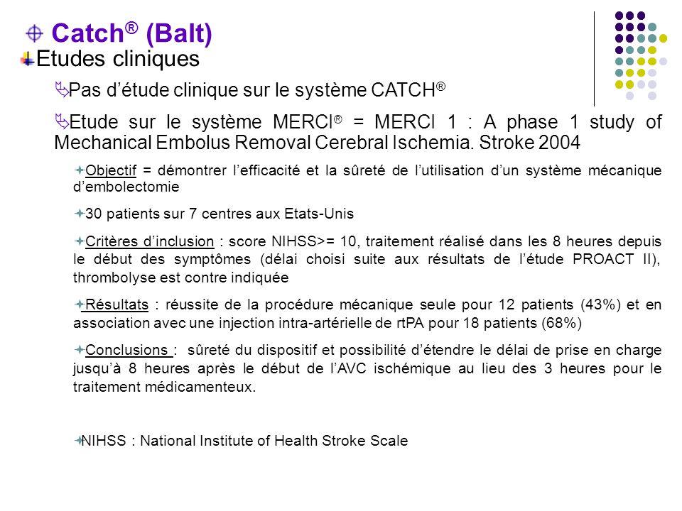 Catch ® (Balt) Etudes cliniques  Pas d'étude clinique sur le système CATCH ®  Etude sur le système MERCI ® = MERCI 1 : A phase 1 study of Mechanical Embolus Removal Cerebral Ischemia.