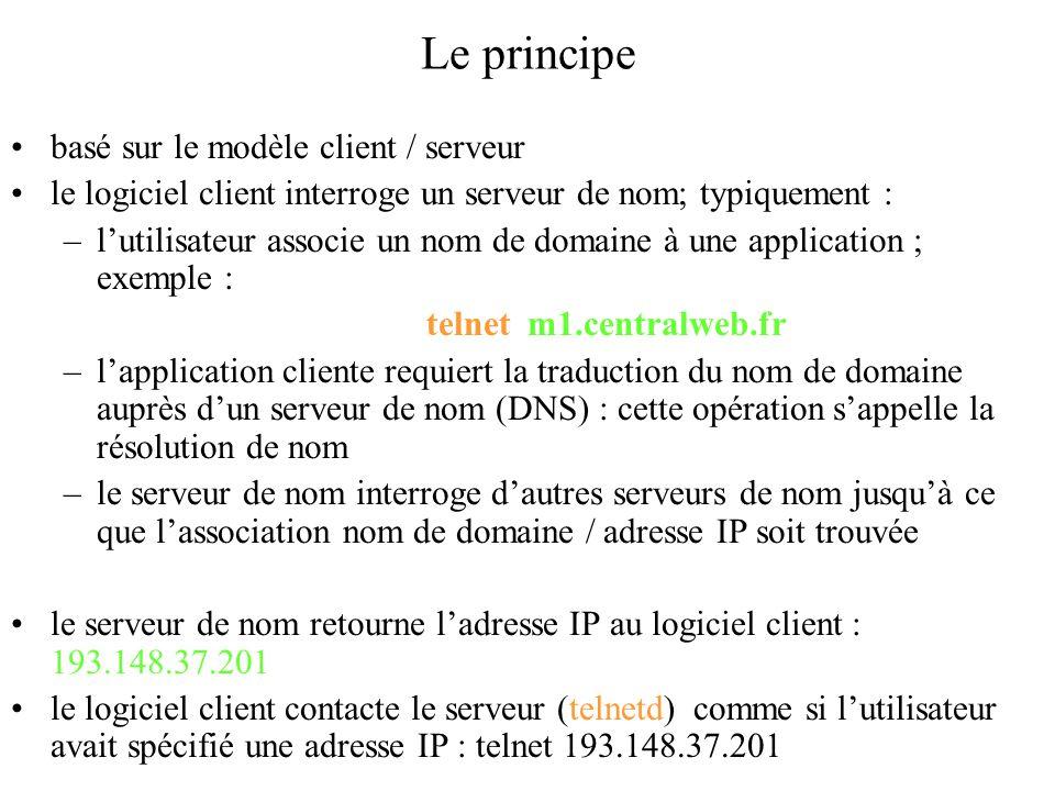 Le principe basé sur le modèle client / serveur le logiciel client interroge un serveur de nom; typiquement : –l'utilisateur associe un nom de domaine à une application ; exemple : telnet m1.centralweb.fr –l'application cliente requiert la traduction du nom de domaine auprès d'un serveur de nom (DNS) : cette opération s'appelle la résolution de nom –le serveur de nom interroge d'autres serveurs de nom jusqu'à ce que l'association nom de domaine / adresse IP soit trouvée le serveur de nom retourne l'adresse IP au logiciel client : 193.148.37.201 le logiciel client contacte le serveur (telnetd) comme si l'utilisateur avait spécifié une adresse IP : telnet 193.148.37.201