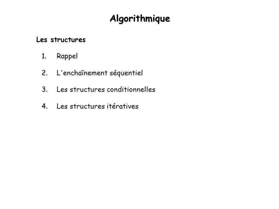 1 Algorithmique Les structures 1.Rappel 2.L'enchaînement séquentiel 3.Les structures conditionnelles 4.Les structures itératives