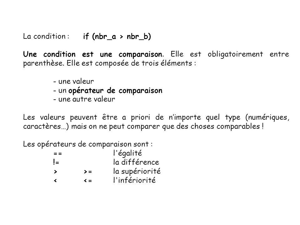 12 La condition :if (nbr_a > nbr_b) Une condition est une comparaison. Elle est obligatoirement entre parenthèse. Elle est composée de trois éléments