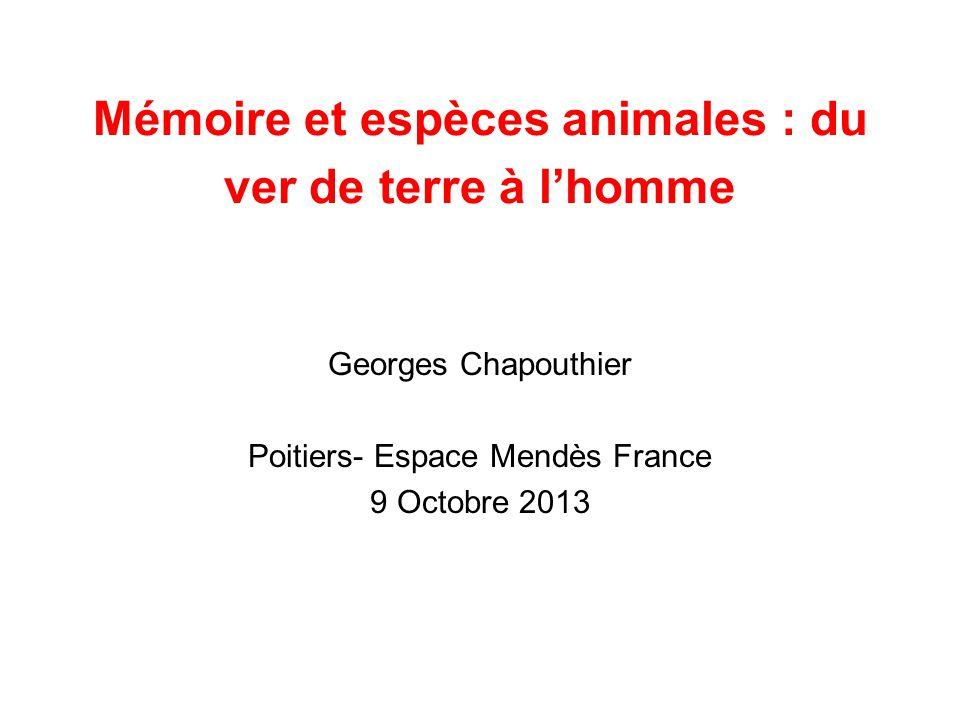 Mémoire et espèces animales : du ver de terre à l'homme Georges Chapouthier Poitiers- Espace Mendès France 9 Octobre 2013